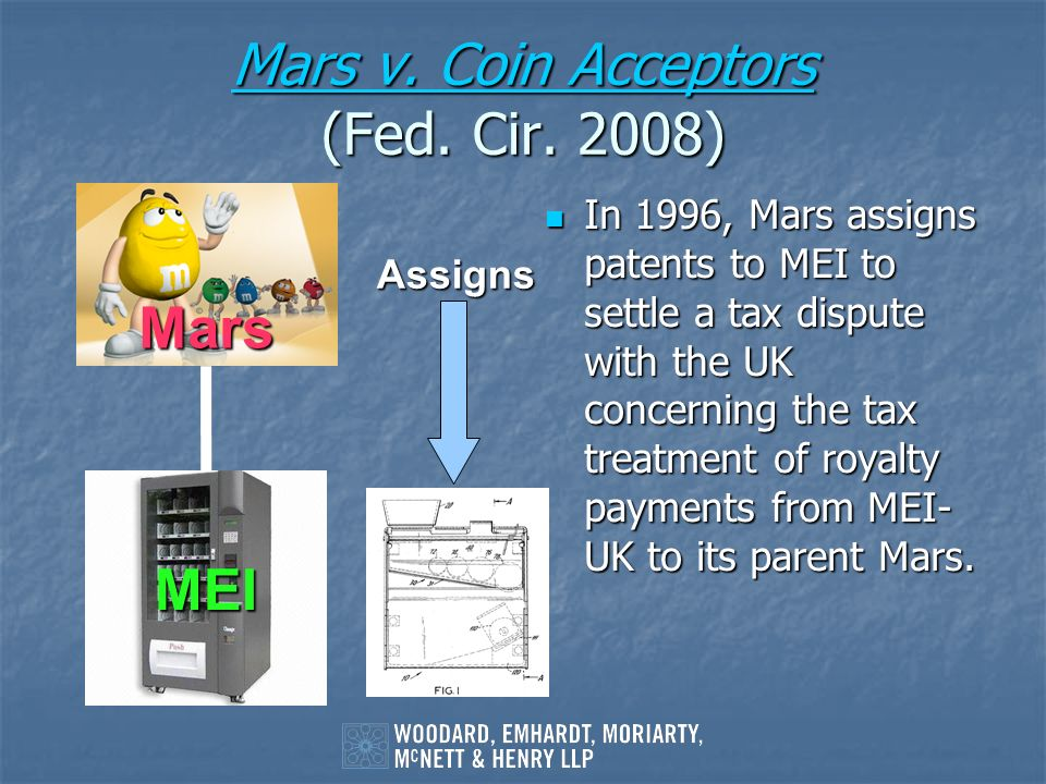 Mars v. Coin Acceptors Mars v. Coin Acceptors (Fed. Cir. 2008) Mars v. Coin Acceptors In 1996, Mars assigns patents to MEI to settle a tax dispute wit