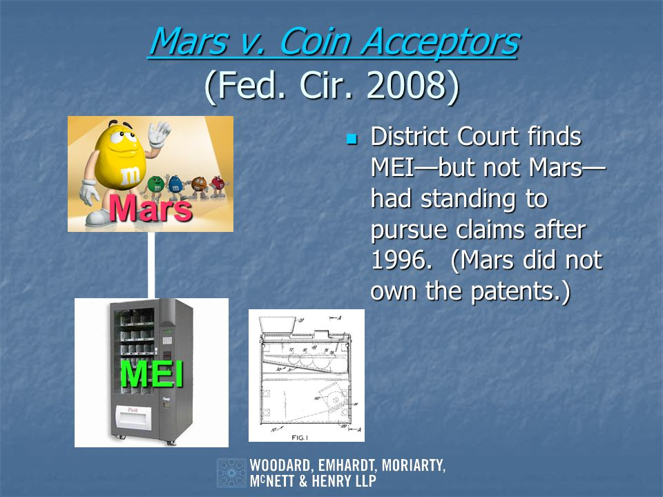 Mars v. Coin Acceptors Mars v. Coin Acceptors (Fed. Cir. 2008) Mars v. Coin Acceptors District Court finds MEIbut not Mars had standing to pursue clai