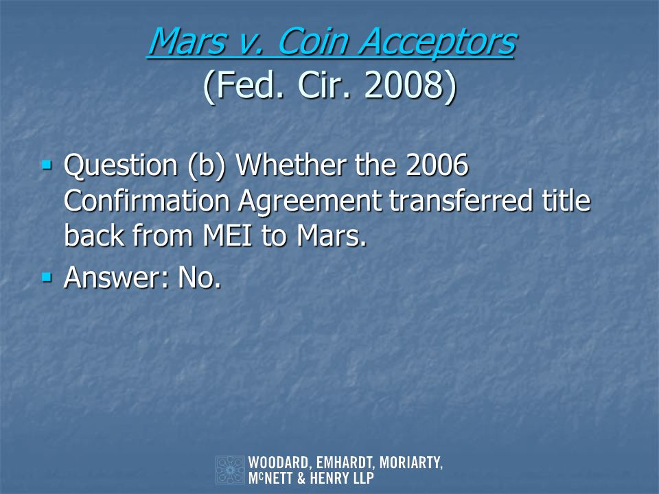 Mars v. Coin Acceptors Mars v. Coin Acceptors (Fed. Cir. 2008) Mars v. Coin Acceptors Question (b) Whether the 2006 Confirmation Agreement transferred
