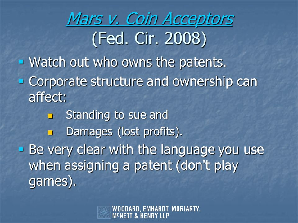 Mars v. Coin Acceptors Mars v. Coin Acceptors (Fed. Cir. 2008) Mars v. Coin Acceptors Watch out who owns the patents. Watch out who owns the patents.