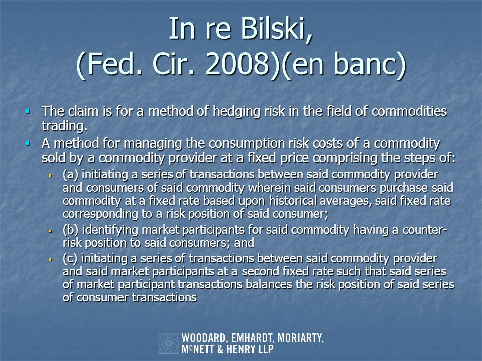 In re Bilski, (Fed. Cir. 2008)(en banc) The claim is for a method of hedging risk in the field of commodities trading. The claim is for a method of he