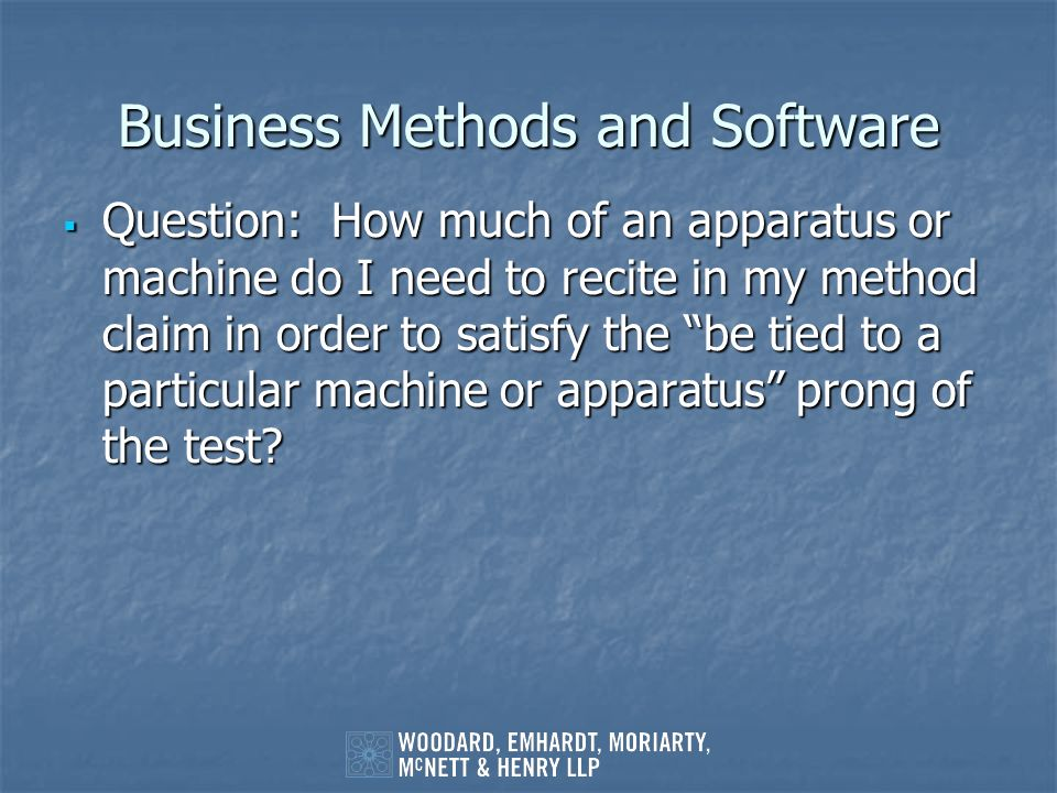 Business Methods and Software Question: How much of an apparatus or machine do I need to recite in my method claim in order to satisfy the be tied to