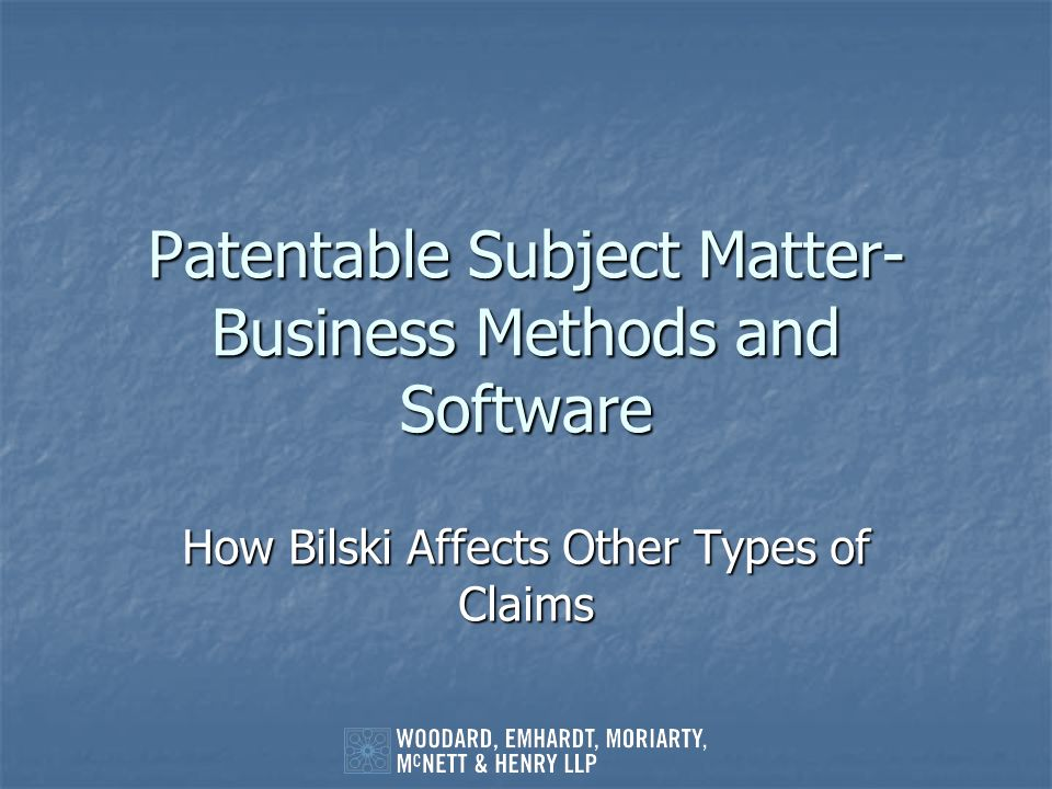 Patentable Subject Matter- Business Methods and Software How Bilski Affects Other Types of Claims