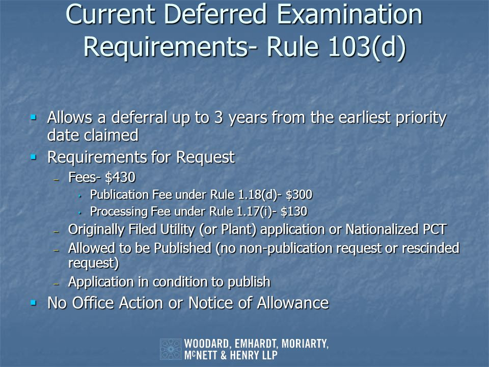 Current Deferred Examination Requirements- Rule 103(d) Allows a deferral up to 3 years from the earliest priority date claimed Allows a deferral up to