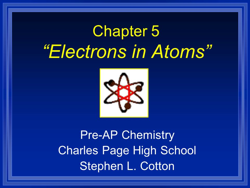 Chapter 5 Electrons in Atoms Pre-AP Chemistry Charles Page High School Stephen L. Cotton