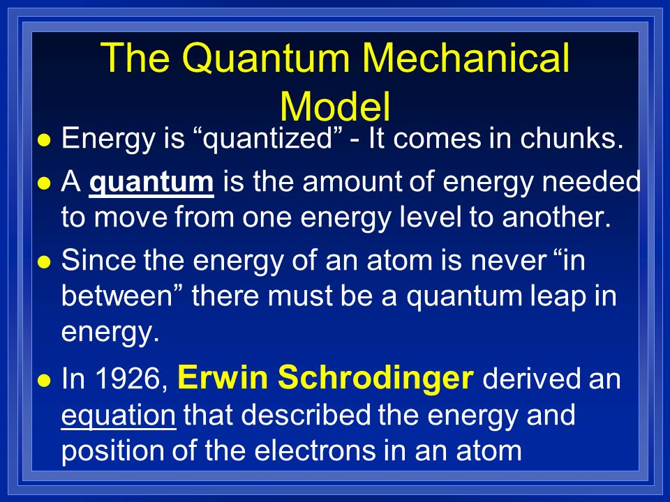 The Quantum Mechanical Model l Energy is quantized - It comes in chunks.