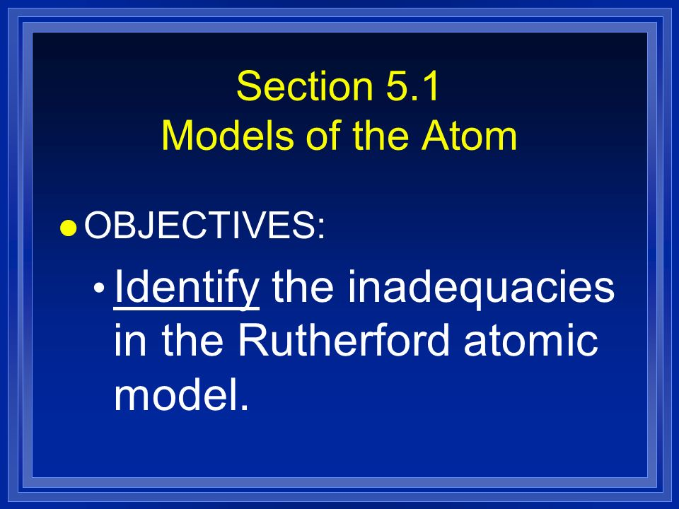 Section 5.1 Models of the Atom l OBJECTIVES: Identify the inadequacies in the Rutherford atomic model.