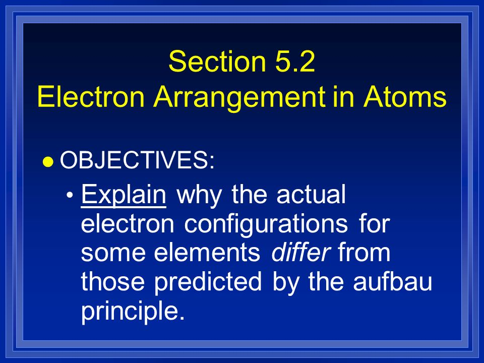 Section 5.2 Electron Arrangement in Atoms l OBJECTIVES: Explain why the actual electron configurations for some elements differ from those predicted by the aufbau principle.
