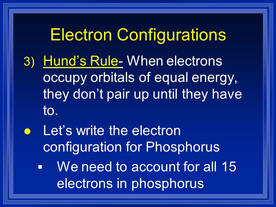 Electron Configurations 3) Hunds Rule- When electrons occupy orbitals of equal energy, they dont pair up until they have to.