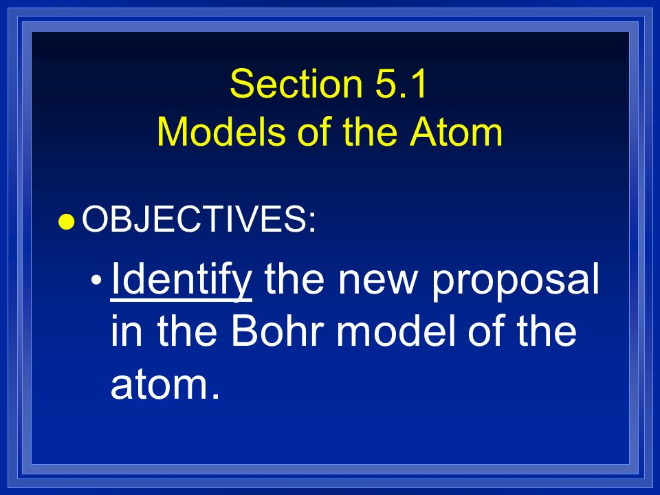 Section 5.1 Models of the Atom l OBJECTIVES: Identify the new proposal in the Bohr model of the atom.