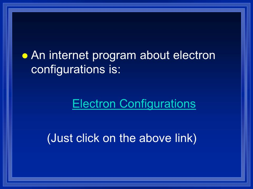 l An internet program about electron configurations is: Electron Configurations (Just click on the above link)