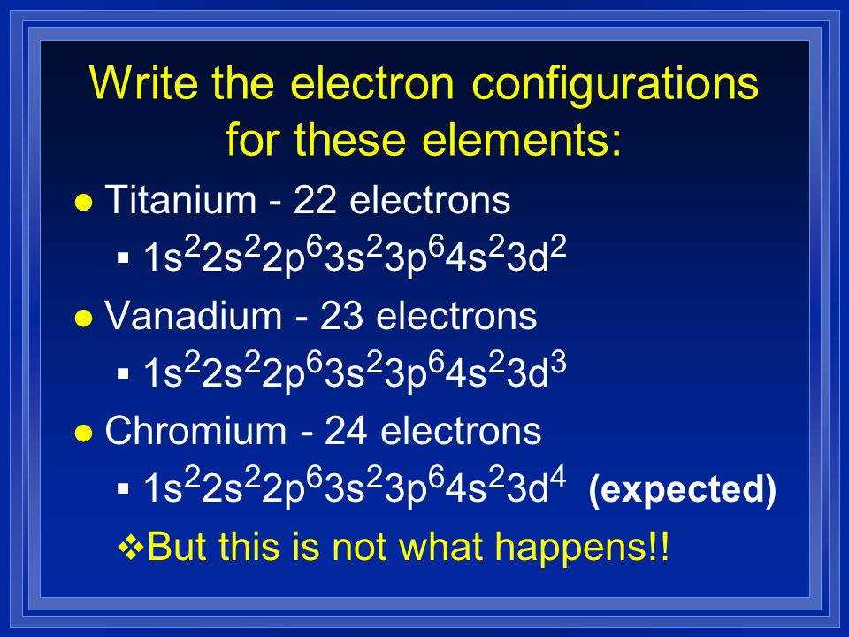Write the electron configurations for these elements: lTlTitanium - 22 electrons 1s 2 2s 2 2p 6 3s 2 3p 6 4s 2 3d 2 lVlVanadium - 23 electrons 1s 2 2s 2 2p 6 3s 2 3p 6 4s 2 3d 3 lClChromium - 24 electrons 1s 2 2s 2 2p 6 3s 2 3p 6 4s 2 3d 4 (expected) But this is not what happens!!
