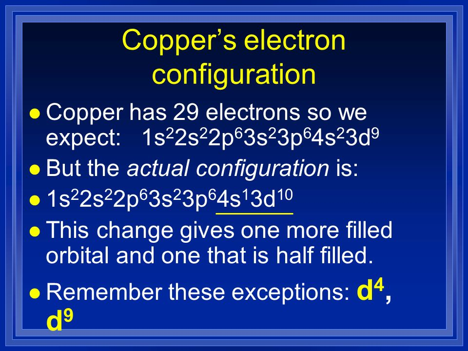 Coppers electron configuration l Copper has 29 electrons so we expect: 1s 2 2s 2 2p 6 3s 2 3p 6 4s 2 3d 9 l But the actual configuration is: l 1s 2 2s 2 2p 6 3s 2 3p 6 4s 1 3d 10 l This change gives one more filled orbital and one that is half filled.
