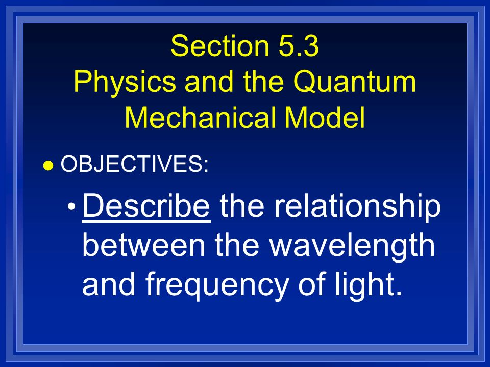 Section 5.3 Physics and the Quantum Mechanical Model l OBJECTIVES: Describe the relationship between the wavelength and frequency of light.