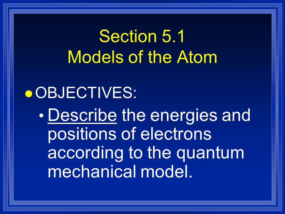 Section 5.1 Models of the Atom l OBJECTIVES: Describe the energies and positions of electrons according to the quantum mechanical model.