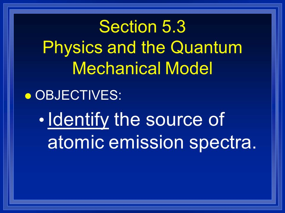 Section 5.3 Physics and the Quantum Mechanical Model l OBJECTIVES: Identify the source of atomic emission spectra.