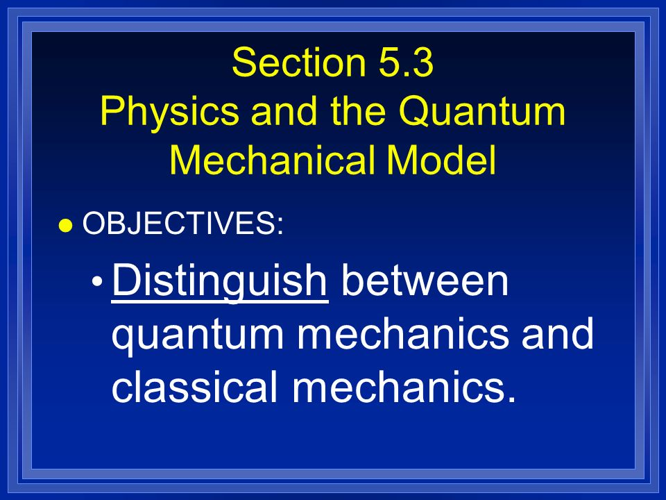 Section 5.3 Physics and the Quantum Mechanical Model l OBJECTIVES: Distinguish between quantum mechanics and classical mechanics.
