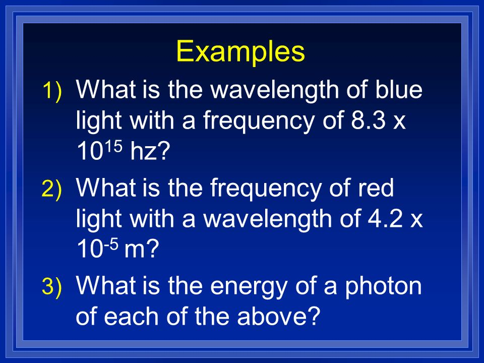 Examples 1) What is the wavelength of blue light with a frequency of 8.3 x 10 15 hz.