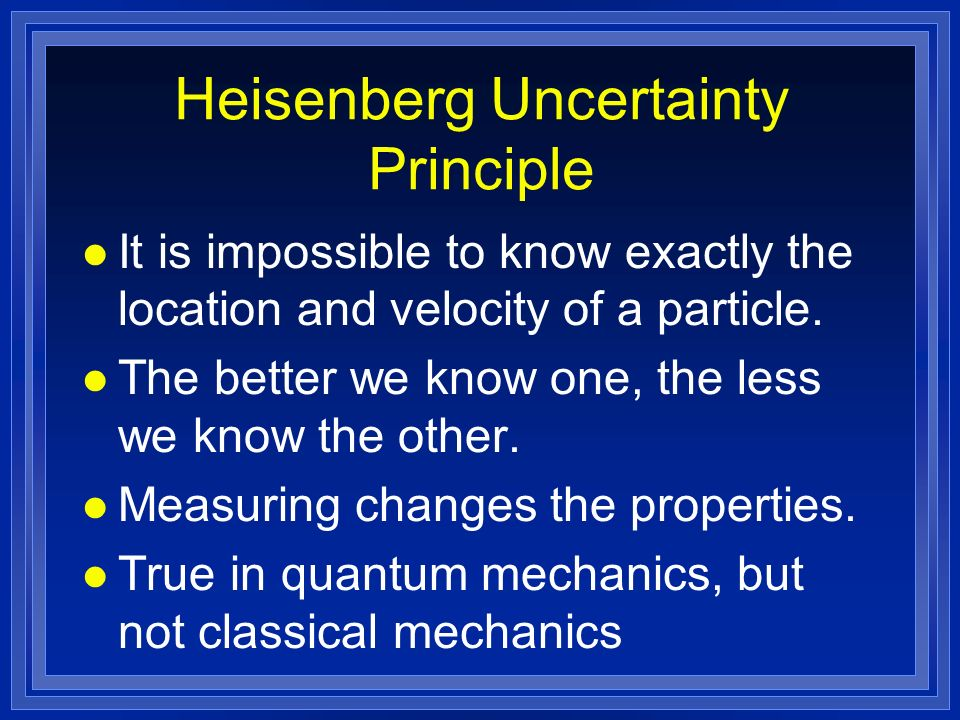 Heisenberg Uncertainty Principle l It is impossible to know exactly the location and velocity of a particle.