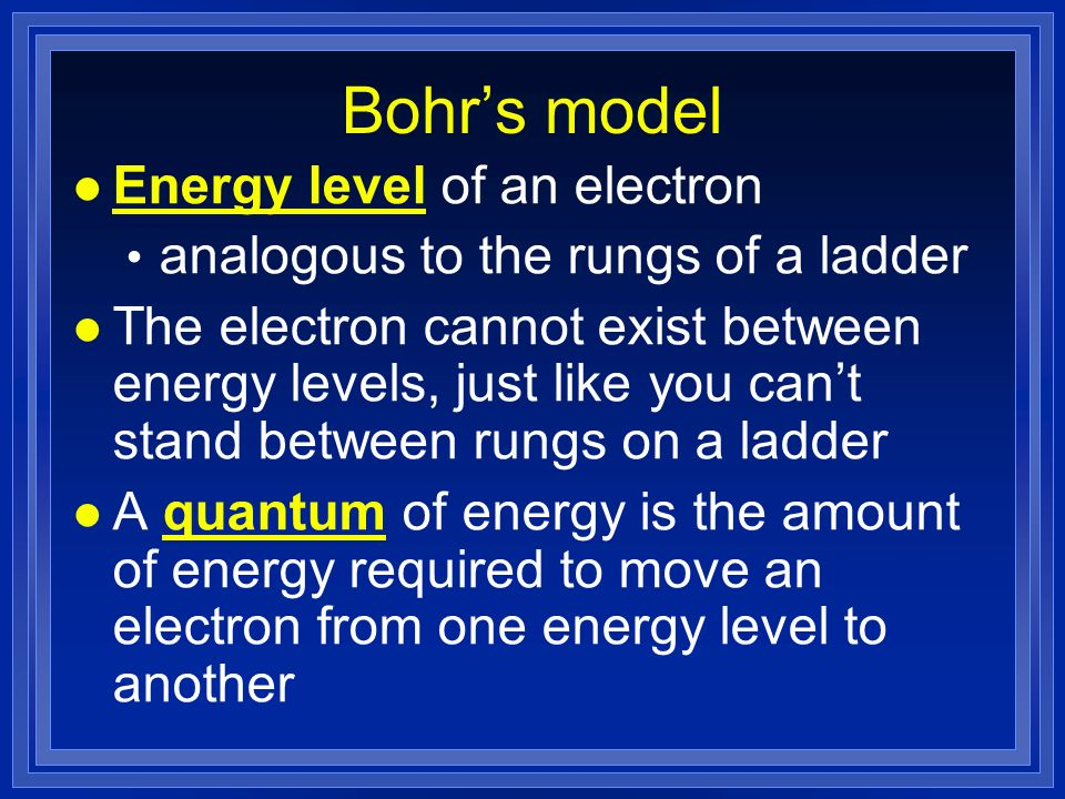 Bohrs model l Energy level of an electron analogous to the rungs of a ladder l The electron cannot exist between energy levels, just like you cant stand between rungs on a ladder l A quantum of energy is the amount of energy required to move an electron from one energy level to another