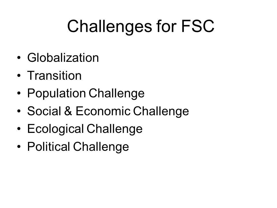 Challenges for FSC Globalization Transition Population Challenge Social & Economic Challenge Ecological Challenge Political Challenge