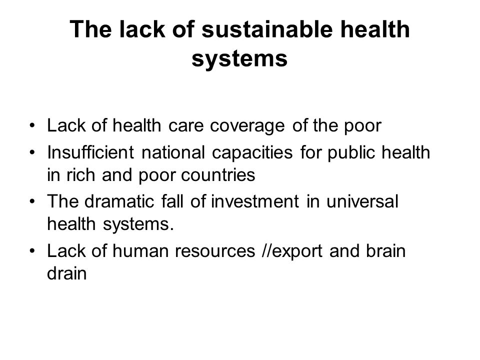 The lack of sustainable health systems Lack of health care coverage of the poor Insufficient national capacities for public health in rich and poor co