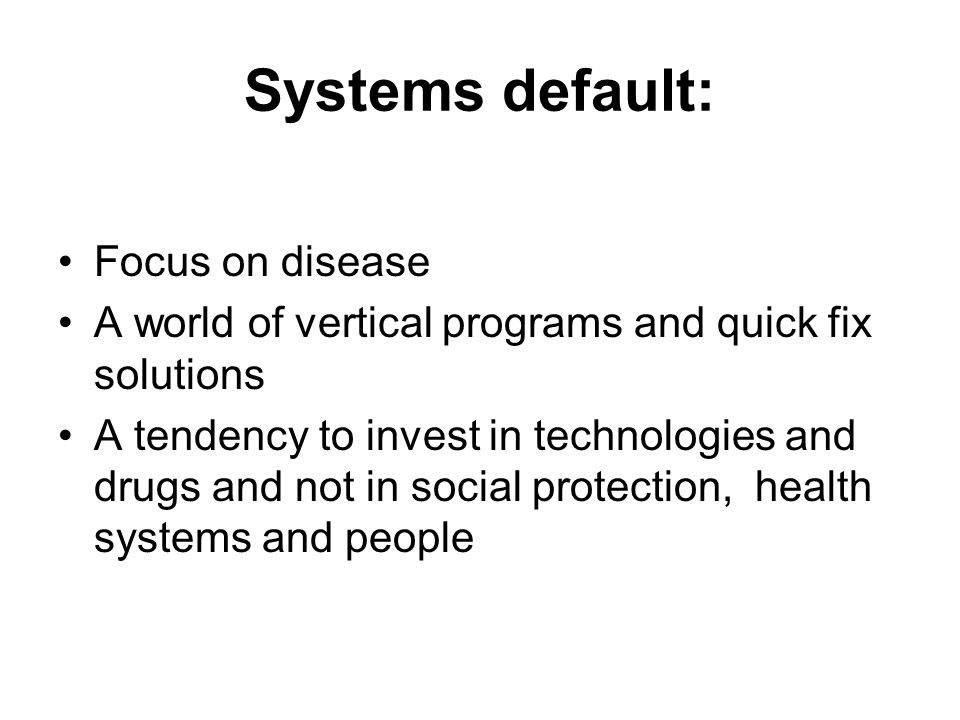 Systems default: Focus on disease A world of vertical programs and quick fix solutions A tendency to invest in technologies and drugs and not in socia