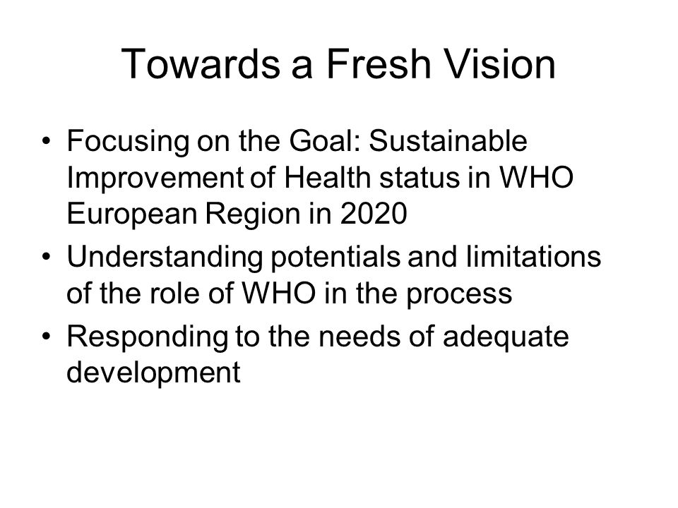 Towards a Fresh Vision Focusing on the Goal: Sustainable Improvement of Health status in WHO European Region in 2020 Understanding potentials and limitations of the role of WHO in the process Responding to the needs of adequate development