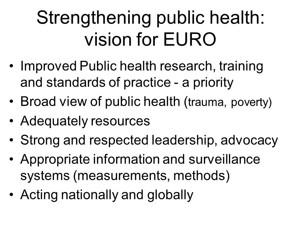 Strengthening public health: vision for EURO Improved Public health research, training and standards of practice - a priority Broad view of public health ( trauma, poverty) Adequately resources Strong and respected leadership, advocacy Appropriate information and surveillance systems (measurements, methods) Acting nationally and globally
