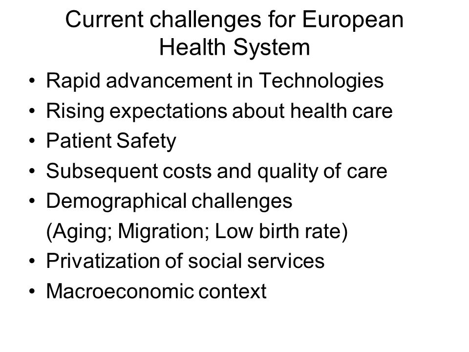 Current challenges for European Health System Rapid advancement in Technologies Rising expectations about health care Patient Safety Subsequent costs and quality of care Demographical challenges (Aging; Migration; Low birth rate) Privatization of social services Macroeconomic context