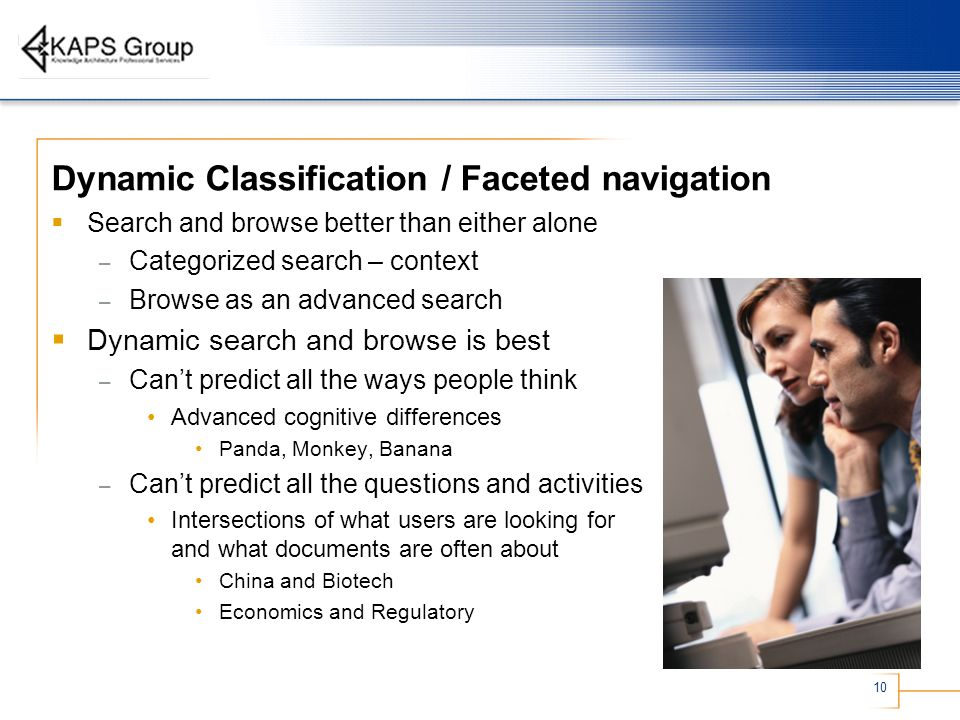 10 Dynamic Classification / Faceted navigation Search and browse better than either alone – Categorized search – context – Browse as an advanced searc