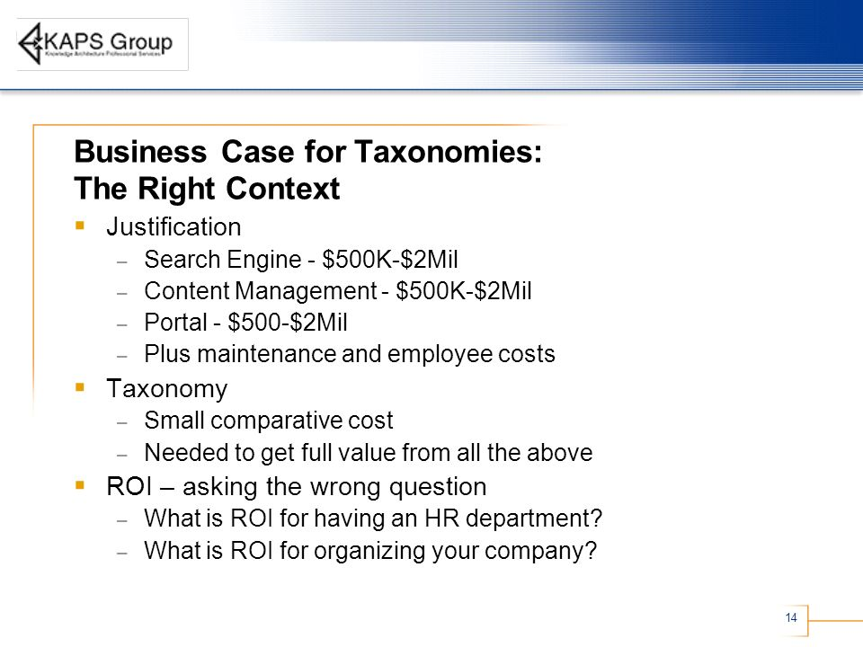 14 Business Case for Taxonomies: The Right Context Justification – Search Engine - $500K-$2Mil – Content Management - $500K-$2Mil – Portal - $500-$2Mi