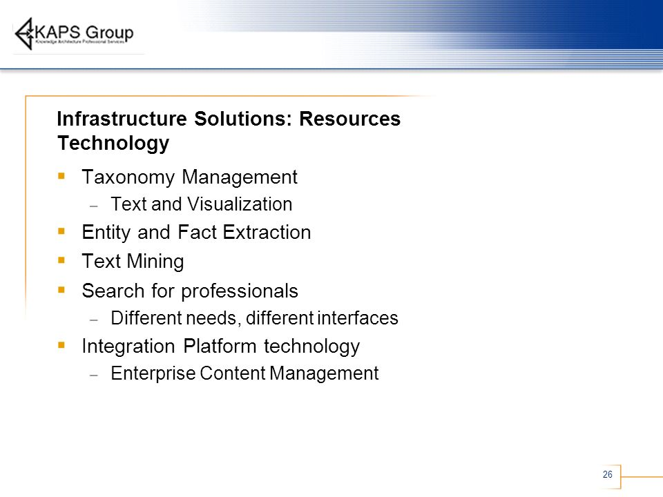 26 Infrastructure Solutions: Resources Technology Taxonomy Management – Text and Visualization Entity and Fact Extraction Text Mining Search for profe