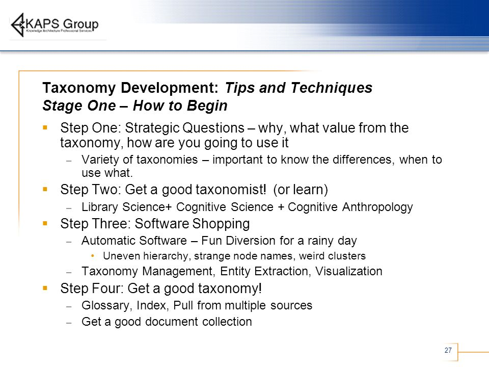 27 Taxonomy Development: Tips and Techniques Stage One – How to Begin Step One: Strategic Questions – why, what value from the taxonomy, how are you g