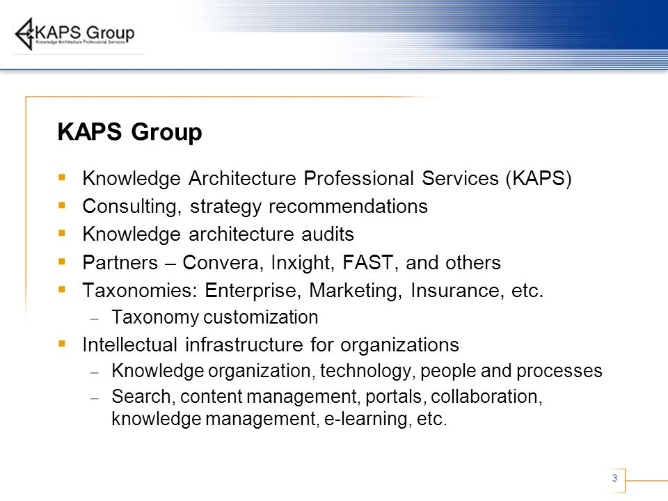 3 KAPS Group Knowledge Architecture Professional Services (KAPS) Consulting, strategy recommendations Knowledge architecture audits Partners – Convera