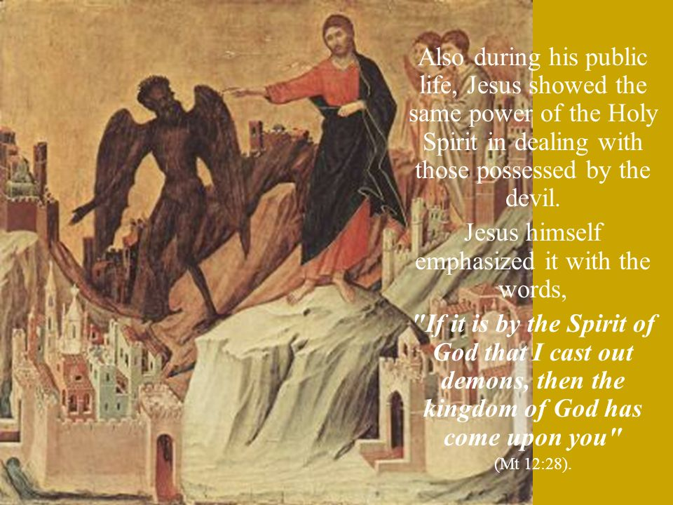 Also during his public life, Jesus showed the same power of the Holy Spirit in dealing with those possessed by the devil.