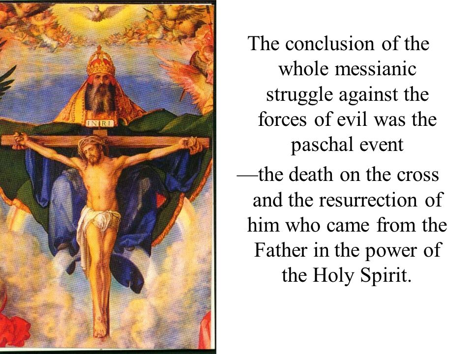 The conclusion of the whole messianic struggle against the forces of evil was the paschal event the death on the cross and the resurrection of him who