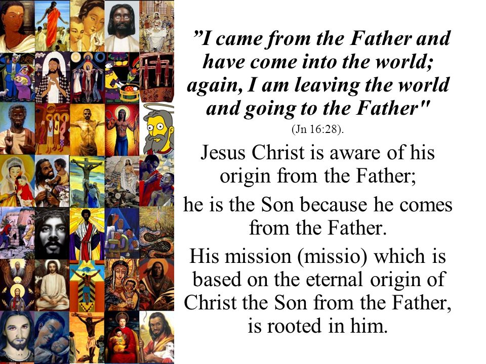 I came from the Father and have come into the world; again, I am leaving the world and going to the Father (Jn 16:28).