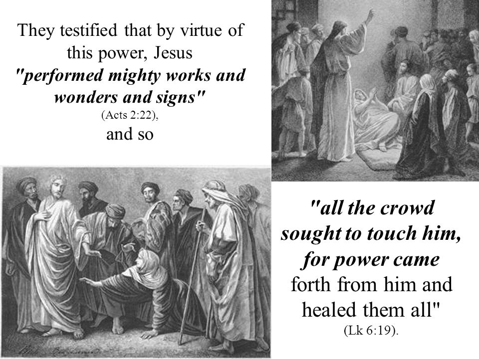 all the crowd sought to touch him, for power came forth from him and healed them all (Lk 6:19).