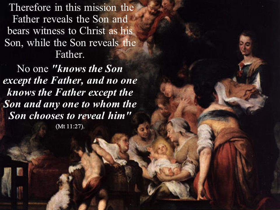 Therefore in this mission the Father reveals the Son and bears witness to Christ as his Son, while the Son reveals the Father.
