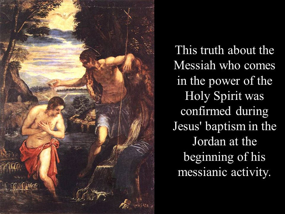 This truth about the Messiah who comes in the power of the Holy Spirit was confirmed during Jesus baptism in the Jordan at the beginning of his messianic activity.