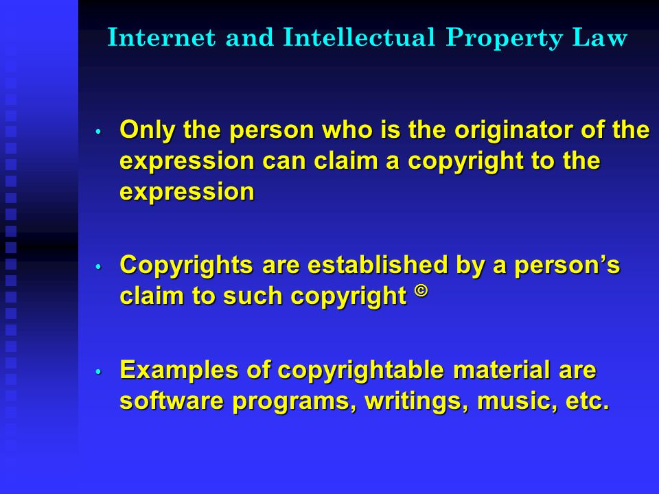 Internet and Intellectual Property Law Only the person who is the originator of the expression can claim a copyright to the expression Only the person who is the originator of the expression can claim a copyright to the expression Copyrights are established by a persons claim to such copyright © Copyrights are established by a persons claim to such copyright © Examples of copyrightable material are software programs, writings, music, etc.