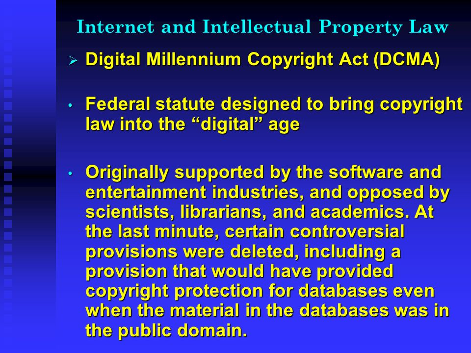 Internet and Intellectual Property Law Digital Millennium Copyright Act (DCMA) Digital Millennium Copyright Act (DCMA) Federal statute designed to bring copyright law into the digital age Federal statute designed to bring copyright law into the digital age Originally supported by the software and entertainment industries, and opposed by scientists, librarians, and academics.