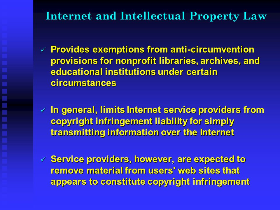 Internet and Intellectual Property Law Provides exemptions from anti-circumvention provisions for nonprofit libraries, archives, and educational institutions under certain circumstances Provides exemptions from anti-circumvention provisions for nonprofit libraries, archives, and educational institutions under certain circumstances In general, limits Internet service providers from copyright infringement liability for simply transmitting information over the Internet In general, limits Internet service providers from copyright infringement liability for simply transmitting information over the Internet Service providers, however, are expected to remove material from users web sites that appears to constitute copyright infringement Service providers, however, are expected to remove material from users web sites that appears to constitute copyright infringement
