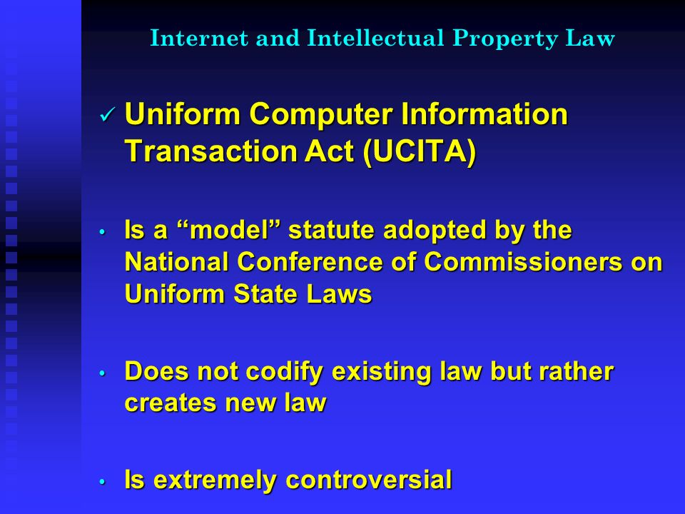 Internet and Intellectual Property Law Uniform Computer Information Transaction Act (UCITA) Uniform Computer Information Transaction Act (UCITA) Is a model statute adopted by the National Conference of Commissioners on Uniform State Laws Is a model statute adopted by the National Conference of Commissioners on Uniform State Laws Does not codify existing law but rather creates new law Does not codify existing law but rather creates new law Is extremely controversial Is extremely controversial