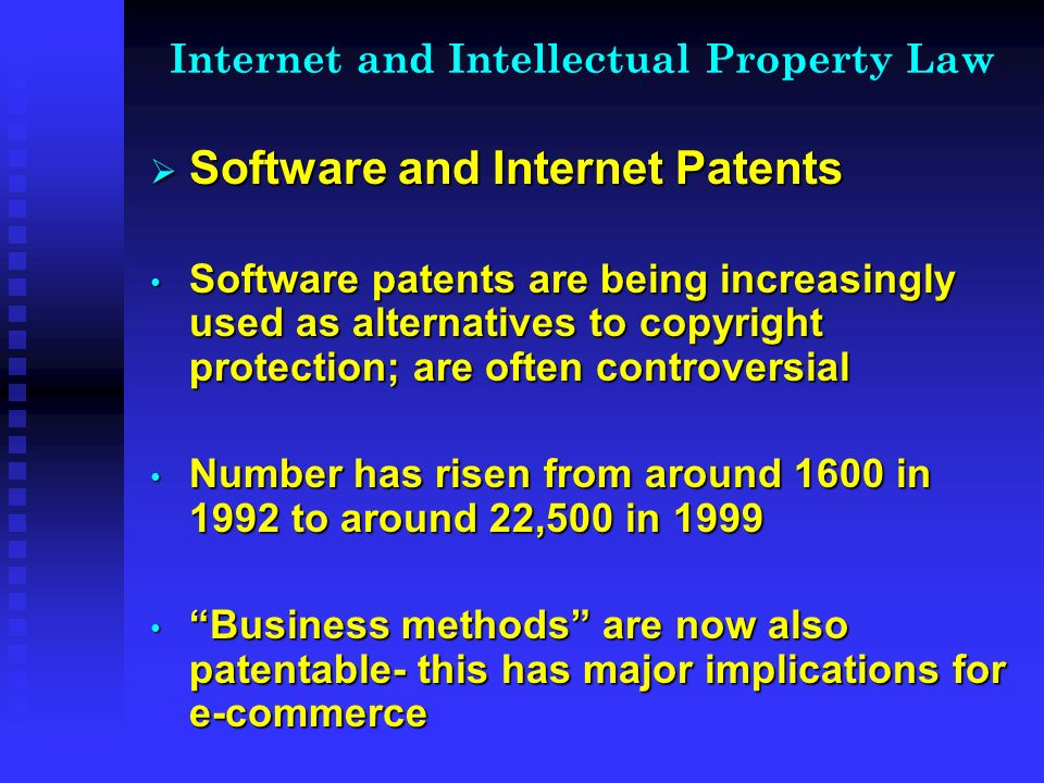 Internet and Intellectual Property Law Software and Internet Patents Software and Internet Patents Software patents are being increasingly used as alternatives to copyright protection; are often controversial Software patents are being increasingly used as alternatives to copyright protection; are often controversial Number has risen from around 1600 in 1992 to around 22,500 in 1999 Number has risen from around 1600 in 1992 to around 22,500 in 1999 Business methods are now also patentable- this has major implications for e-commerce Business methods are now also patentable- this has major implications for e-commerce