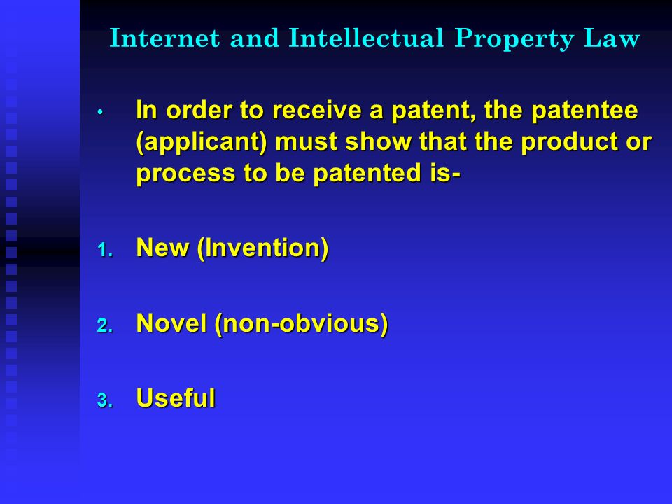 Internet and Intellectual Property Law In order to receive a patent, the patentee (applicant) must show that the product or process to be patented is- In order to receive a patent, the patentee (applicant) must show that the product or process to be patented is- 1.
