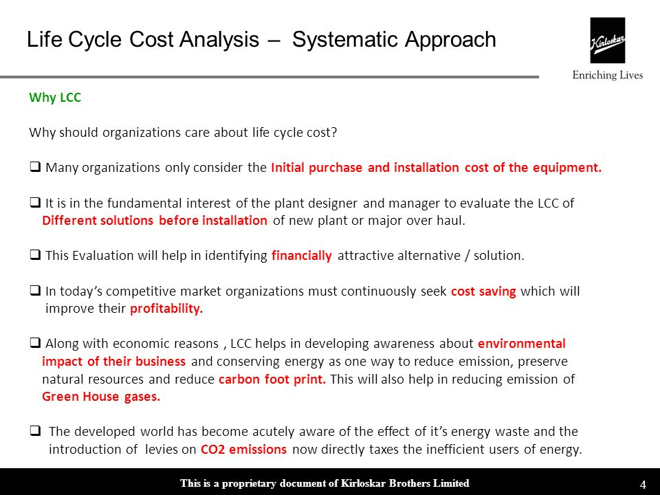 This is a proprietary document of Kirloskar Brothers Limited Life Cycle Cost Analysis – Systematic Approach 4 Why LCC Why should organizations care about life cycle cost.