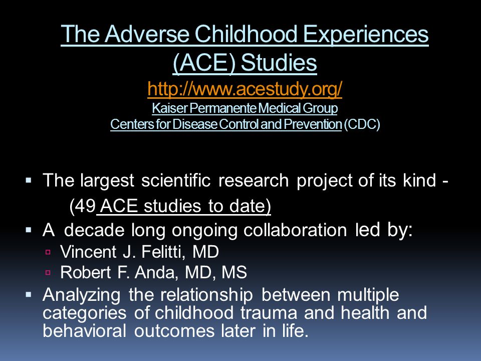 The Adverse Childhood Experiences (ACE) Studies http://www.acestudy.org/ Kaiser Permanente Medical Group Centers for Disease Control and Prevention (C