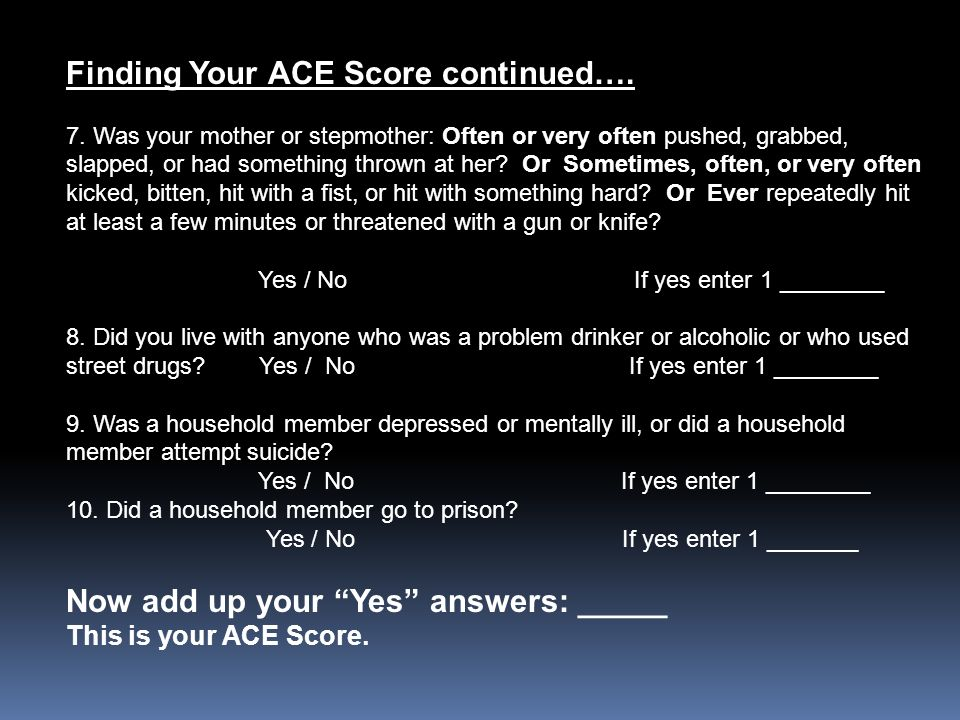 Finding Your ACE Score continued…. 7. Was your mother or stepmother: Often or very often pushed, grabbed, slapped, or had something thrown at her? Or